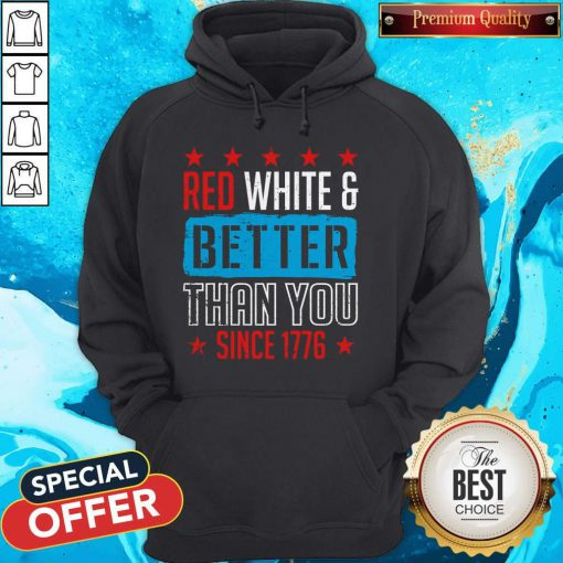 Good Red White & Better Than You Since 1776 Hoodie