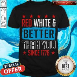 Good Red White & Better Than You Since 1776 Shirt