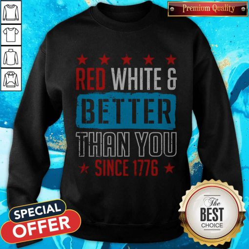 Good Red White & Better Than You Since 1776 Sweatshirt