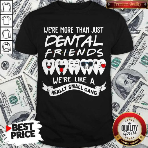 Good We're More Than Just Dental Friends We're Like A Really Small Gang Shirt
