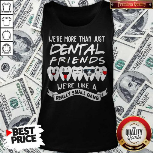 Good We're More Than Just Dental Friends We're Like A Really Small Gang Tank Top