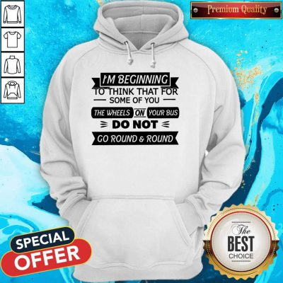 I'm Beginning To Think That For Some Of You The Wheels On Your Bus Do Not Go Round And Round Hoodie