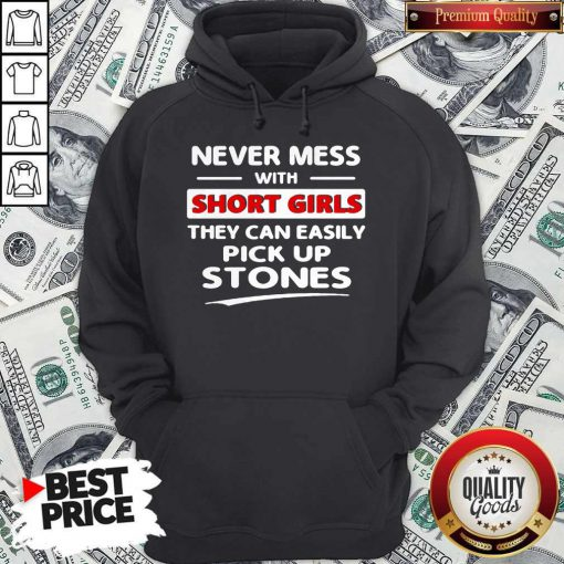 Hot Never Mess With A Short Girl They Can't Easily Pick Up Stones Hoodie