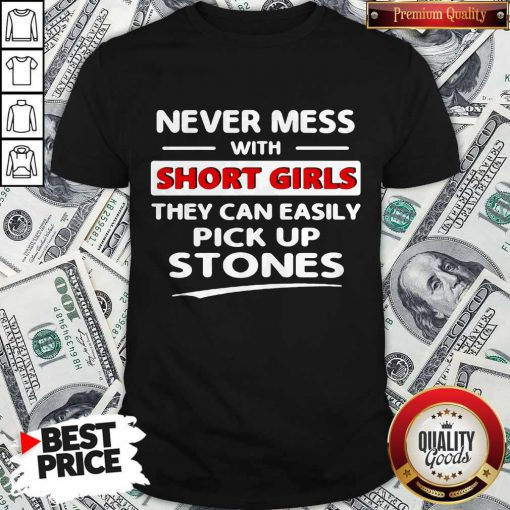 Hot Never Mess With A Short Girl They Can't Easily Pick Up Stones Shirt