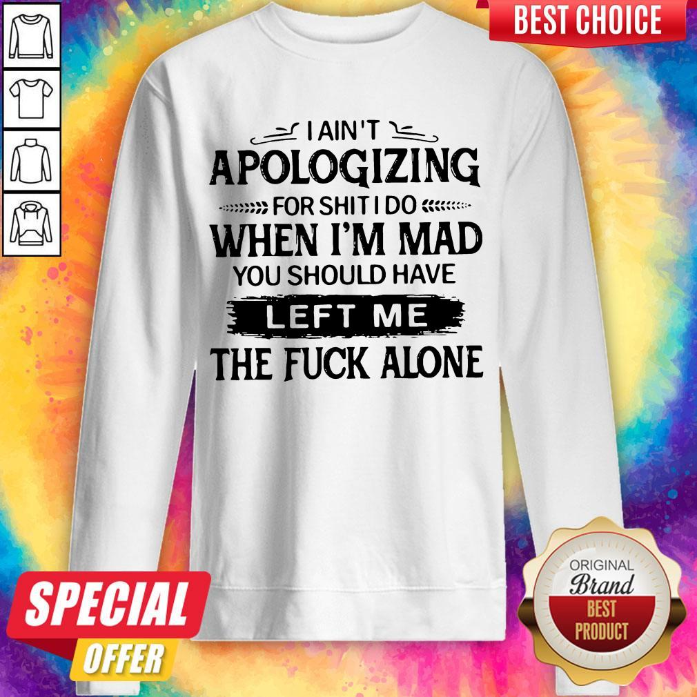 I Ain't Apologizing For Shit I Do When I'm Mad You Should Have Left Me The Fuck Alone Sweatshirt