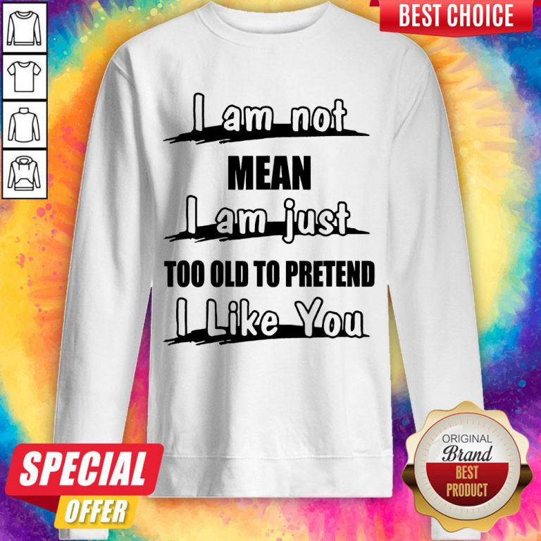 I Am Not Mean I Am Just Too Old To Pretend I Like You Sweatshirt