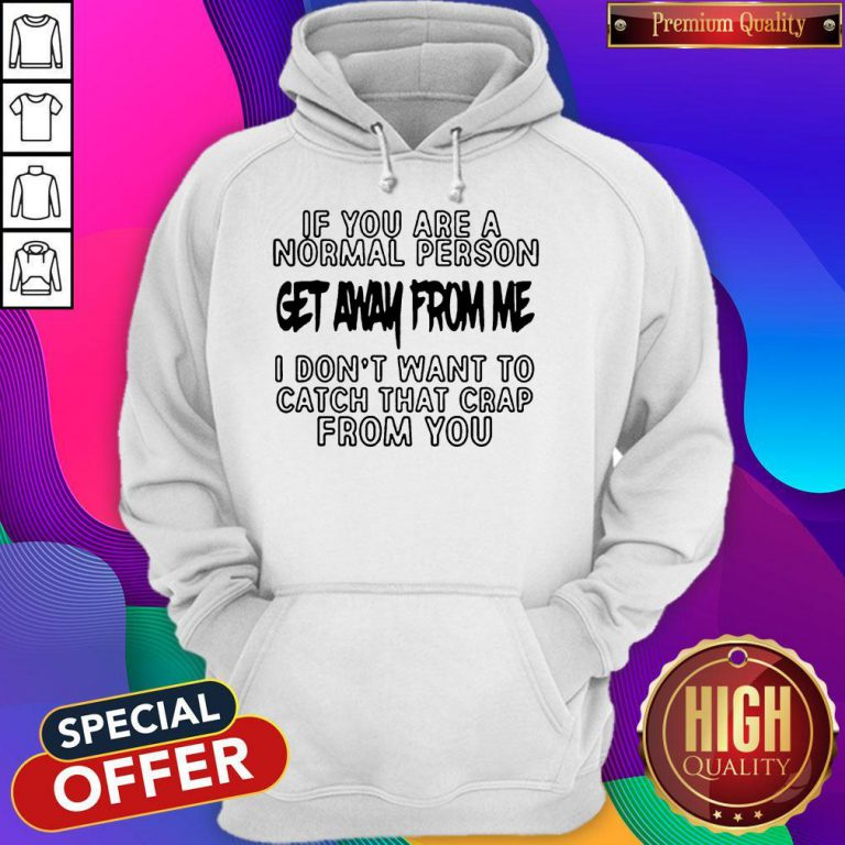 If You Are A Normal Person Get Away From Me I Don't Want To Catch That Crap From You Hoodie