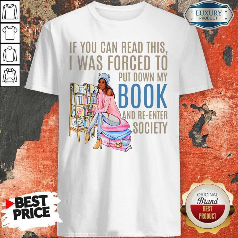 If You Can If You Can Read This I Was Forced To Put Down My Book And Re-Enter Society Shirt This I Was Forced To Put Down My Book And Re-Enter Society Shirt