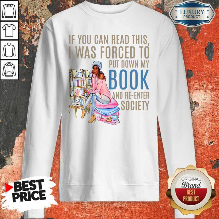 If You Can If You Can Read This I Was Forced To Put Down My Book And Re-Enter Society Shirt This I Was Forced To Put Down My Book And Re-Enter Society Sweatshirt