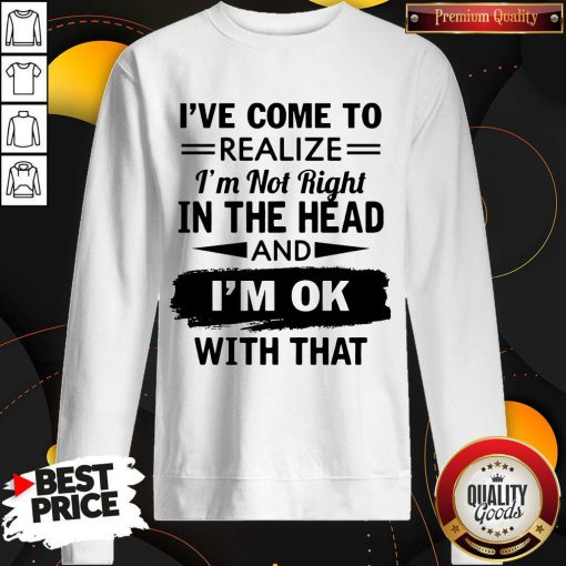 I've Come To Realize I'm Not Right In The Head And I'm Ok With That Sweatshirt