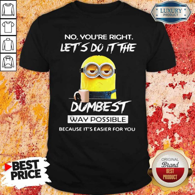 Minions No You'Re Right Let'S Do It The Dumbest Way Possible Because Its Easier For You Shirt