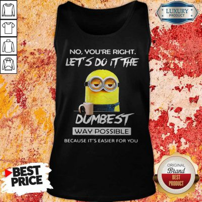 Minions No You'Re Right Let'S Do It The Dumbest Way Possible Because Its Easier For You Tank Top