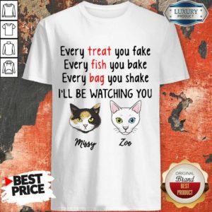 Nice Every Treat You Fake Every Fish You Bake I'll Be Watching You Shirt