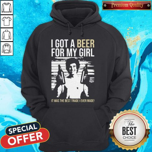 Nice I Got A Beer For My Girl It Was The Best Trade I Ever Made Hoodie