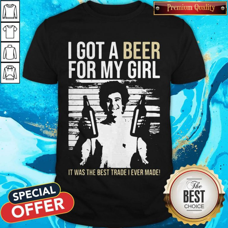 Nice I Got A Beer For My Girl It Was The Best Trade I Ever Made Shirt