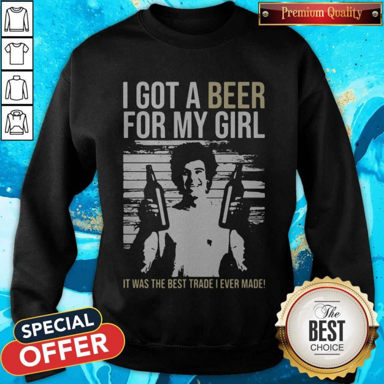 Nice I Got A Beer For My Girl It Was The Best Trade I Ever Made Sweatshirt