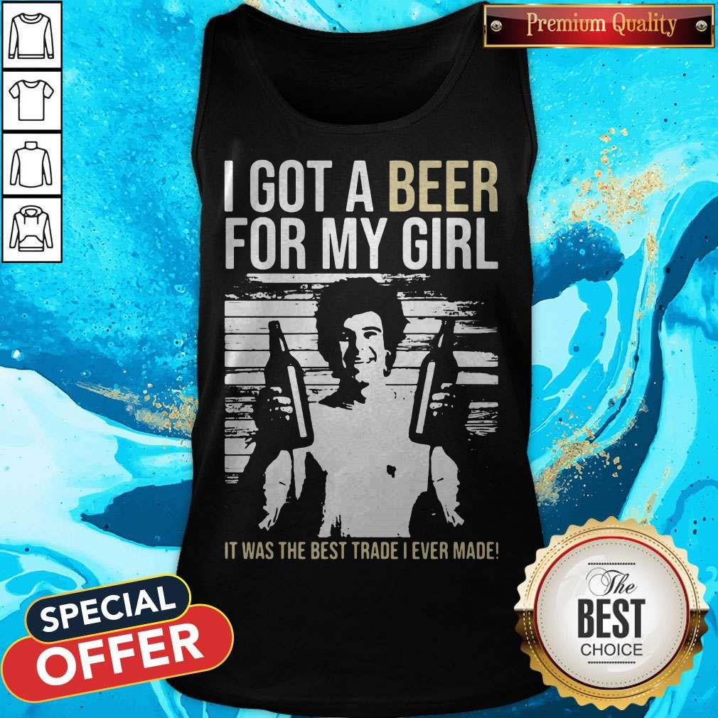 Nice I Got A Beer For My Girl It Was The Best Trade I Ever Made Tank Top
