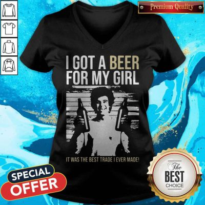 Nice I Got A Beer For My Girl It Was The Best Trade I Ever Made V-neck