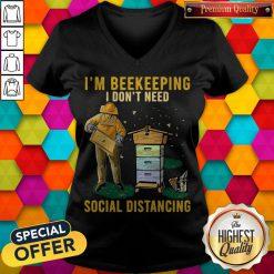 Nice I'm Beekeeping I Don't Need Social Distancing V-neck