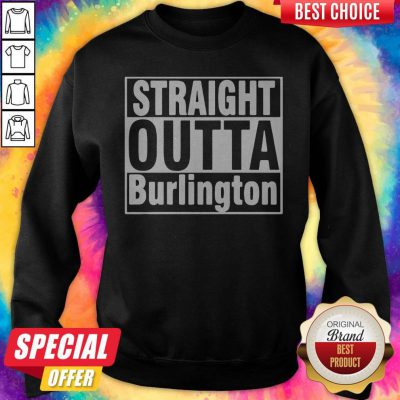 Nice Straight Outta Burlington Sweatshirt