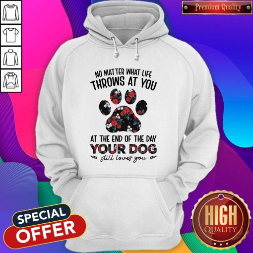 No Matter What Life Throws At You At The Of The Day Your Dog Still Loves You Hoodie