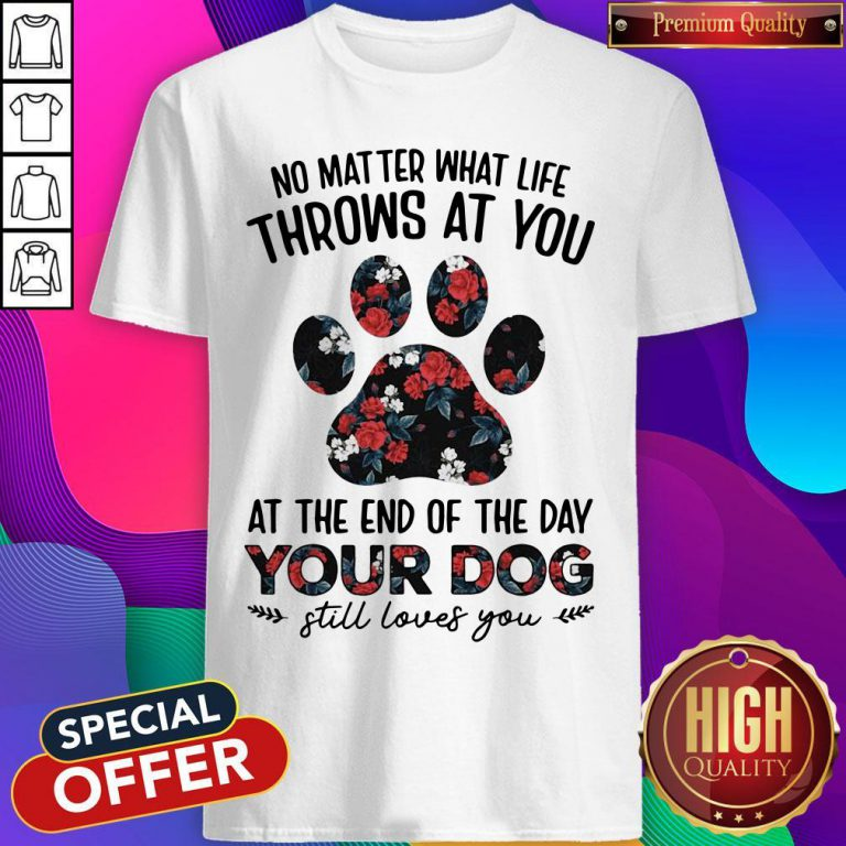 No Matter What Life Throws At You At The Of The Day Your Dog Still Loves You Shirt