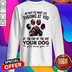 No Matter What Life Throws At You At The Of The Day Your Dog Still Loves You Sweatshirt