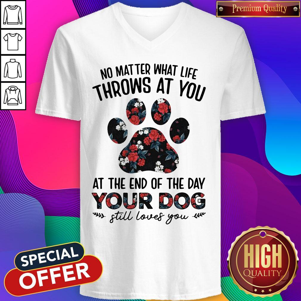 No Matter What Life Throws At You At The Of The Day Your Dog Still Loves You V-neck