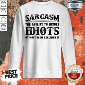 Official Sarcasm The Ability To Insult Idiots Without Rhem Realizing It Sweatshirt