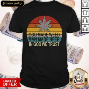 Premium God Made Weed Man Made Beer In God We Trust Vintage Shirt