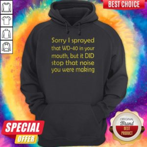 Premium Sorry I Sprayed That WD40 In Your Mouth Hoodie