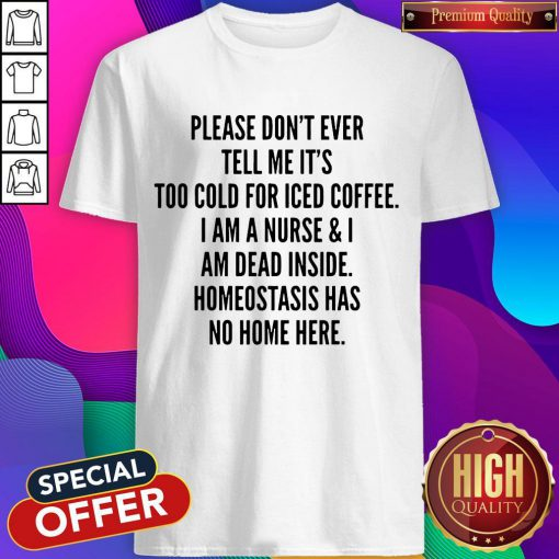 Pretty Please Don't Ever Tell Me It's Too Cold For Iced Coffee Shirt