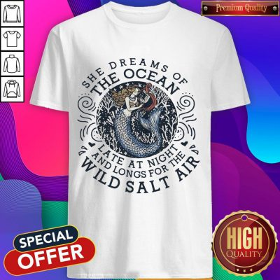 She Dreams Of The Ocean Late At Night And Longs For The Wild Salr Air Mermaid Shirt