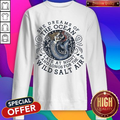 She Dreams Of The Ocean Late At Night And Longs For The Wild Salr Air Mermaid Sweatshirt