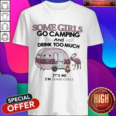 Some Girls Go Camping And Drink Too Much It's Me Im Some Girls Flamingo Fire Shirt