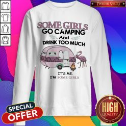 Some Girls Go Camping And Drink Too Much It's Me Im Some Girls Flamingo Fire Sweatshirt