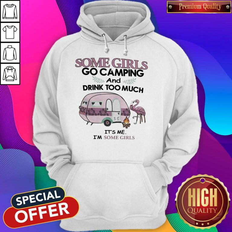 Some Girls Go Camping And Drink Too Much It's Me Im Some Girls Flamingo Fire Hoodie