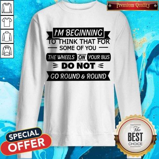 I'm Beginning To Think That For Some Of You The Wheels On Your Bus Do Not Go Round And Round Sweatshirt