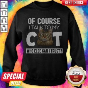 Top Of Course I Talk To My Cat Who Else Can't I Trust Sweatshirt