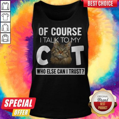 Top Of Course I Talk To My Cat Who Else Can't I Trust Tank Top