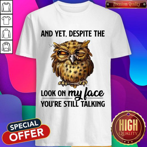 Top Owl And Yet Despite The Look On My Face You're Still Talking Shirt