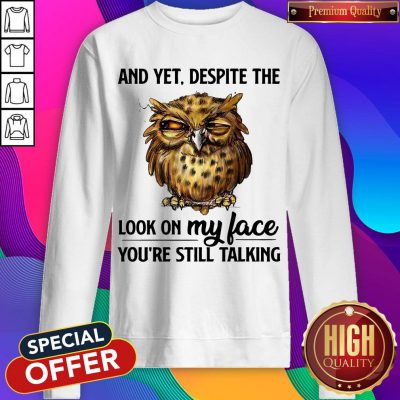 Top Owl And Yet Despite The Look On My Face You're Still Talking Sweatshirt