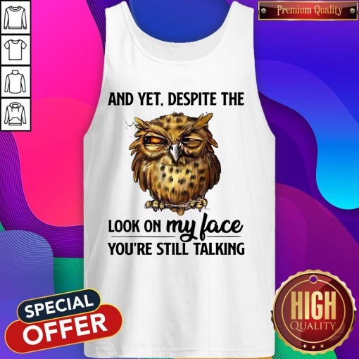 Top Owl And Yet Despite The Look On My Face You're Still Talking Tank Top
