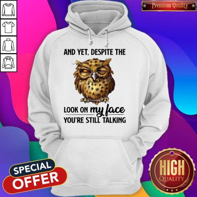 Top Owl And Yet Despite The Look On My Face You're Still Talking Hoodie