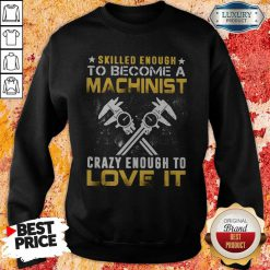 Top Slilled Enough To Become A Machinist Crazy Enougt To Love It Sweatshirt