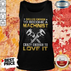 Top Slilled Enough To Become A Machinist Crazy Enougt To Love It Tank Top