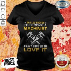 Top Slilled Enough To Become A Machinist Crazy Enougt To Love It V-neck