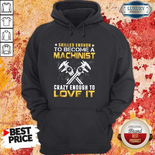 Top Slilled Enough To Become A Machinist Crazy Enougt To Love It Hoodie