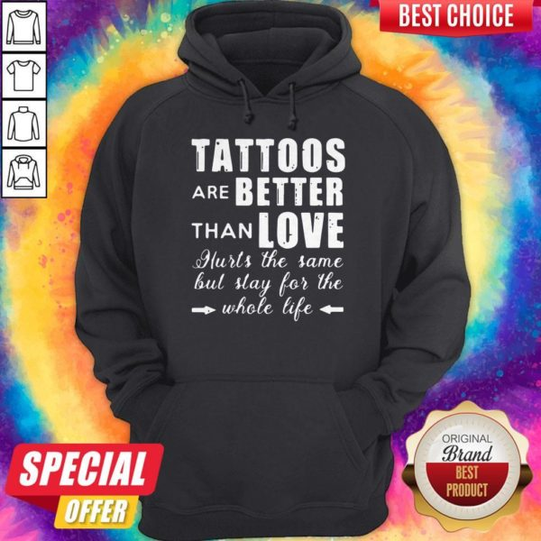 Top Tattoos Are Better Than Love Hurts The Same But Stay For The Whole Life Hoodie