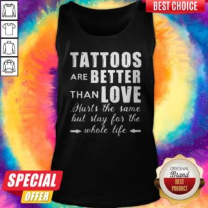 Top Tattoos Are Better Than Love Hurts The Same But Stay For The Whole Life Tank Top
